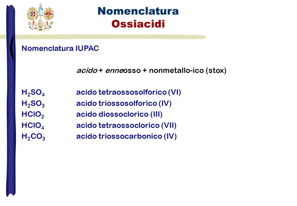 Nomenclatura Ossiacidi Nomenclatura IUPAC acido + enneosso + nonmetallo-ico (stox) H 2 SO 4 acido tetraossosolforico (VI) H 2 SO 3 acido triossosolfor
