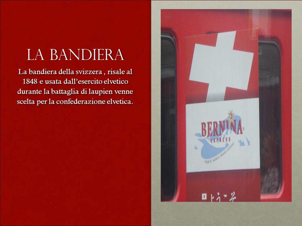 La bandiera La bandiera della svizzera, risale al 1848 e usata dallesercito elvetico durante la battaglia di laupien venne scelta per la confederazion