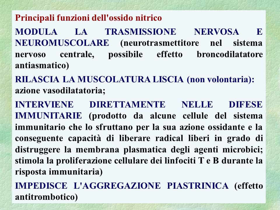 Principali funzioni dell'ossido nitrico MODULA LA TRASMISSIONE NERVOSA E NEUROMUSCOLARE (neurotrasmettitore nel sistema nervoso centrale, possibile ef
