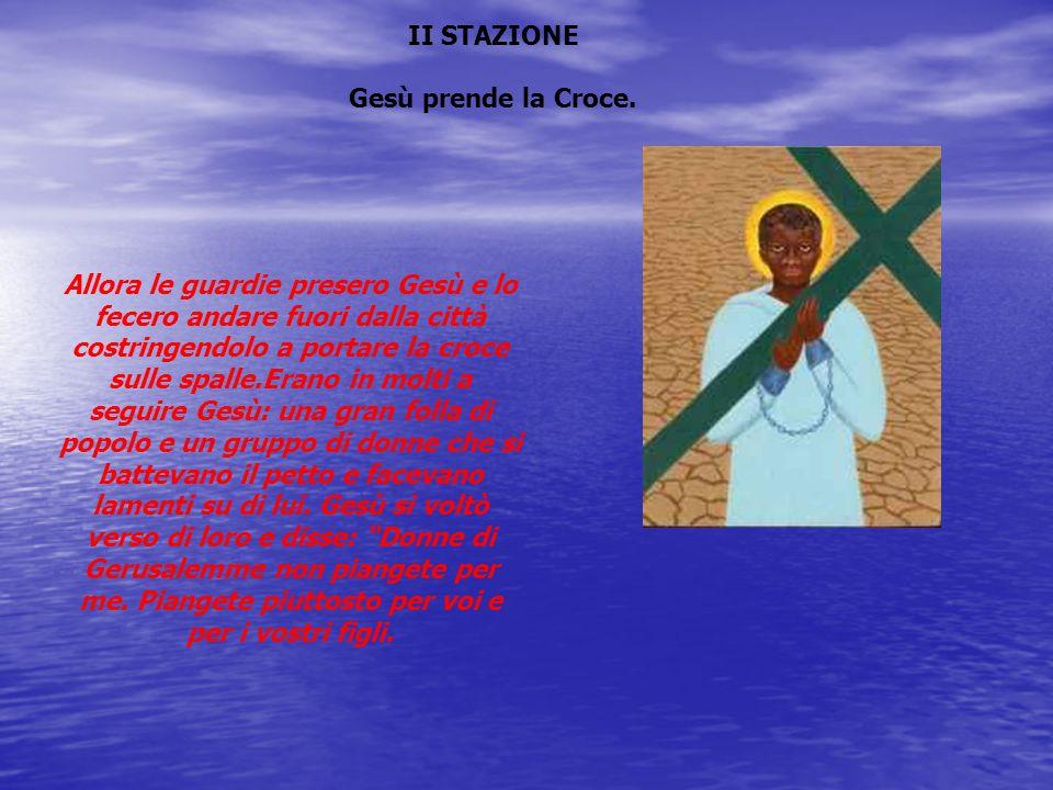II STAZIONE Gesù prende la Croce. Allora le guardie presero Gesù e lo fecero andare fuori dalla città costringendolo a portare la croce sulle spalle.E