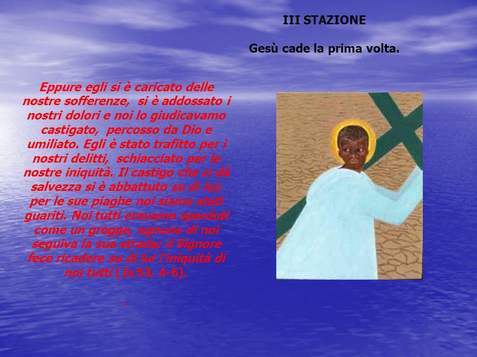 III STAZIONE Gesù cade la prima volta. Eppure egli si è caricato delle nostre sofferenze, si è addossato i nostri dolori e noi lo giudicavamo castigat