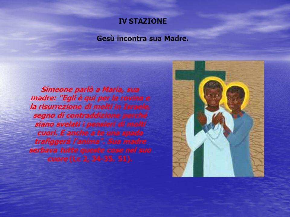 IV STAZIONE Gesù incontra sua Madre. Simeone parlò a Maria, sua madre: