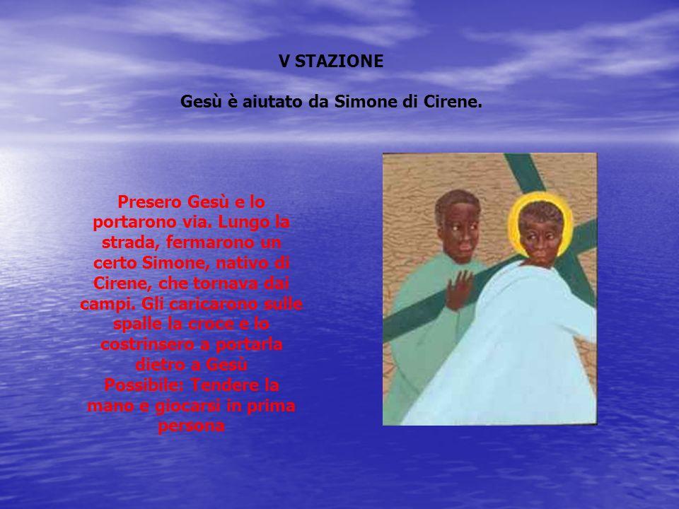 V STAZIONE Gesù è aiutato da Simone di Cirene. Presero Gesù e lo portarono via. Lungo la strada, fermarono un certo Simone, nativo di Cirene, che torn