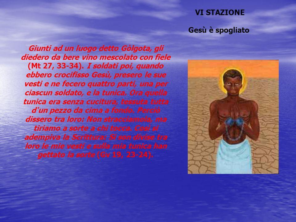 VI STAZIONE Gesù è spogliato Giunti ad un luogo detto Gòlgota, gli diedero da bere vino mescolato con fiele (Mt 27, 33-34). I soldati poi, quando ebbe