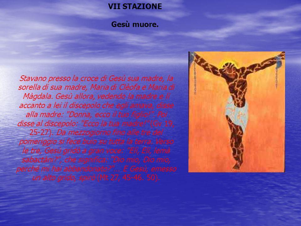 VII STAZIONE Gesù muore. Stavano presso la croce di Gesù sua madre, la sorella di sua madre, Maria di Clèofa e Maria di Màgdala. Gesù allora, vedendo