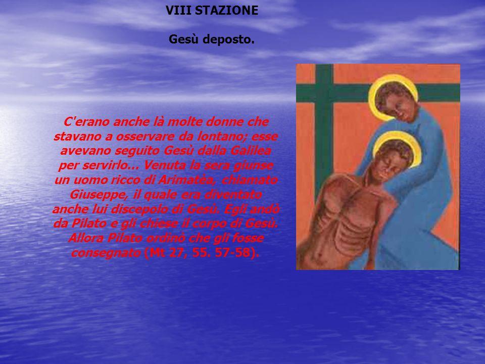 VIII STAZIONE Gesù deposto. C'erano anche là molte donne che stavano a osservare da lontano; esse avevano seguito Gesù dalla Galilea per servirlo... V