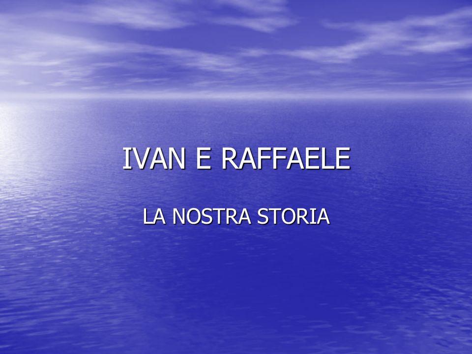 IVAN E RAFFAELE LA NOSTRA STORIA