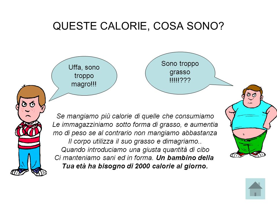 QUESTE CALORIE, COSA SONO? Sono troppo grasso !!!!!??? Uffa, sono troppo magro!!! Se mangiamo più calorie di quelle che consumiamo Le immagazziniamo s