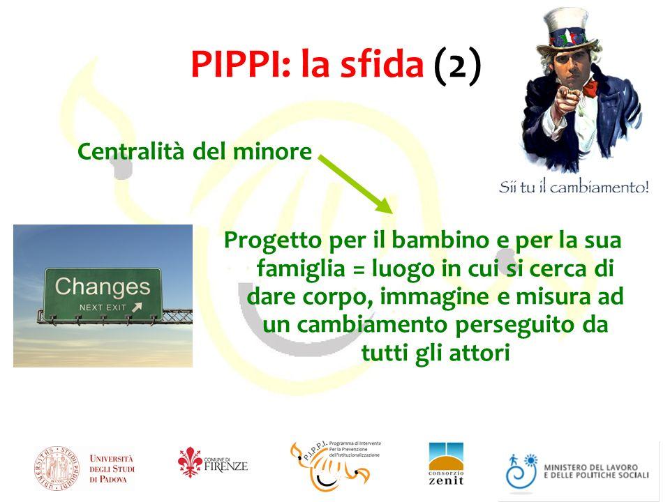 PIPPI: la sfida (2) Progetto per il bambino e per la sua famiglia = luogo in cui si cerca di dare corpo, immagine e misura ad un cambiamento perseguito da tutti gli attori Centralità del minore