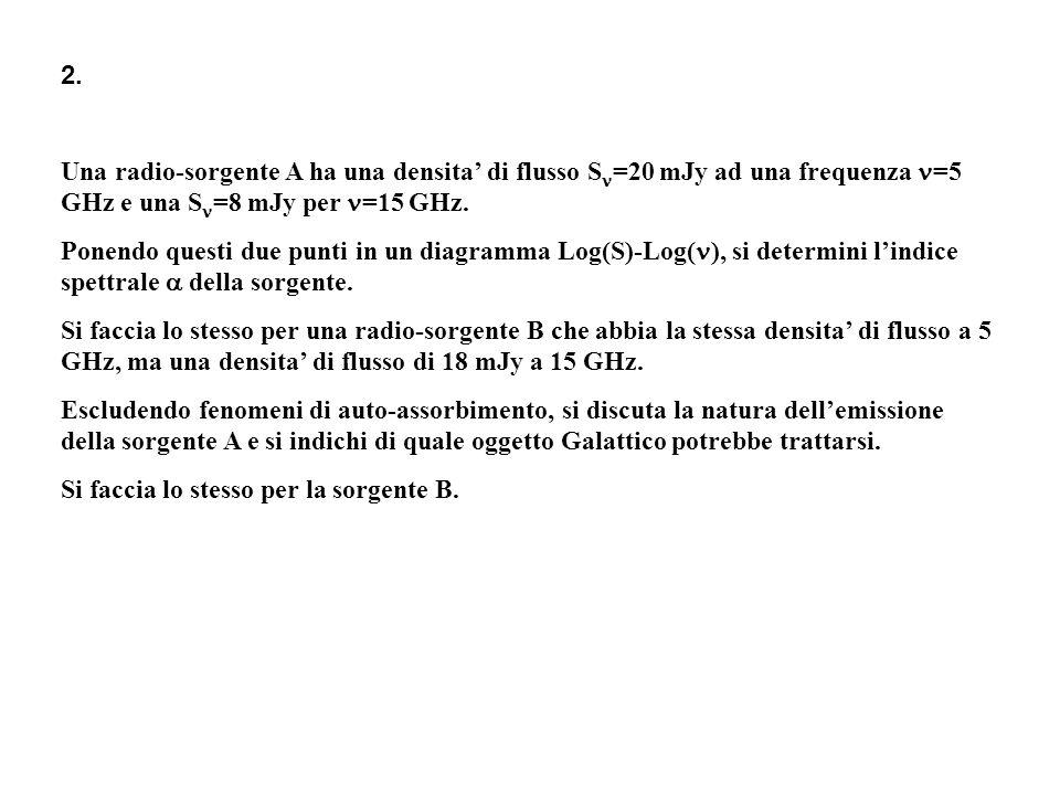 2. Una radio-sorgente A ha una densita di flusso S =20 mJy ad una frequenza =5 GHz e una S =8 mJy per =15 GHz. Ponendo questi due punti in un diagramm