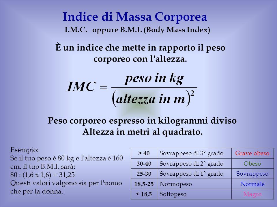 I.M.C. oppureB.M.I. (Body Mass Index) Indice di Massa Corporea È un indice che mette in rapporto il peso corporeo con l'altezza. Esempio: Se il tuo pe