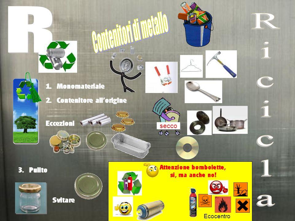 1. Monomateriale 3. Pulito Svitare secco Eccezioni 2. Contenitore allorigine Attenzione bombolette, si, ma anche no! Ecocentro
