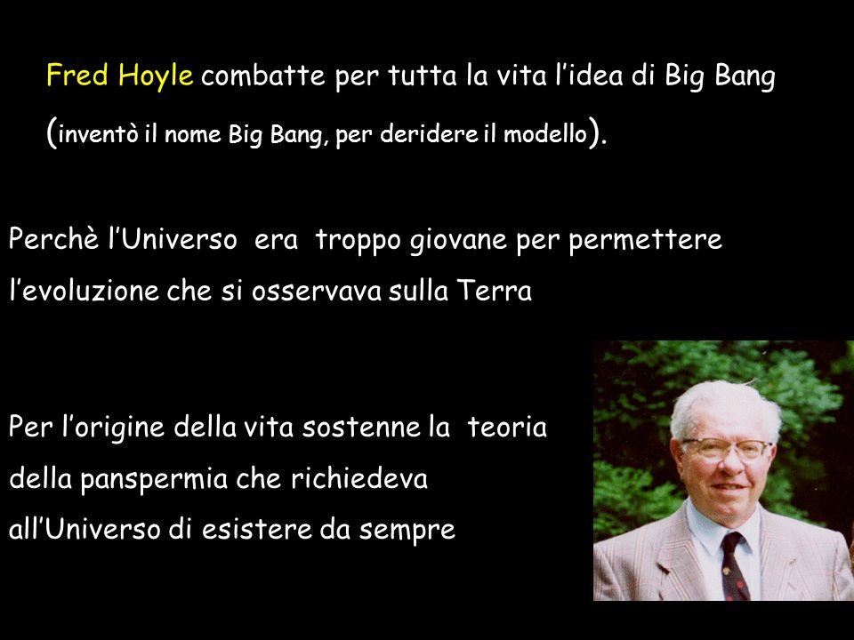Perchè lUniverso era troppo giovane per permettere levoluzione che si osservava sulla Terra Fred Hoyle combatte per tutta la vita lidea di Big Bang ( inventò il nome Big Bang, per deridere il modello ).
