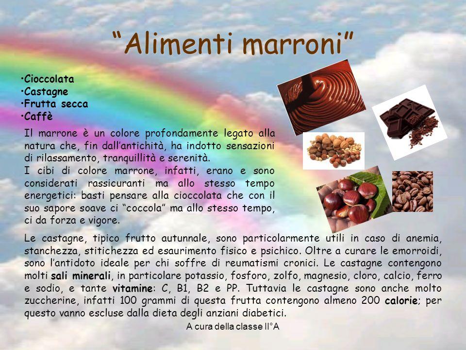 A cura della classe II°A Alimenti marroni Cioccolata Castagne Frutta secca Caffè Le castagne, tipico frutto autunnale, sono particolarmente utili in caso di anemia, stanchezza, stitichezza ed esaurimento fisico e psichico.