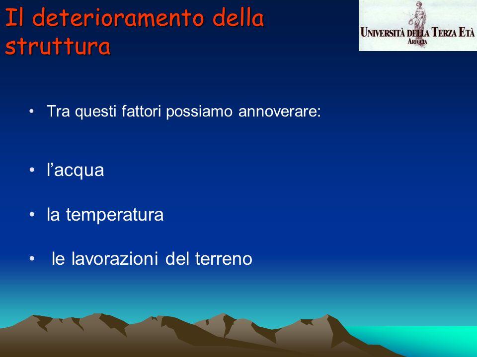 Il deterioramento della struttura Tra questi fattori possiamo annoverare: lacqua la temperatura le lavorazioni del terreno