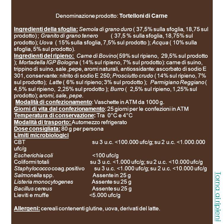 Denominazione prodotto: Tortelloni gorgonzola e Noci Ingredienti della sfoglia: Semola di grano duro ( 37,5% sulla sfoglia, 15% sul prodotto); Granito di grano tenero ( 37,5 % sulla sfoglia, 15% sul prodotto); Uova ( 15% sulla sfoglia, 6% sul prodotto ); Acqua ( 10% sulla sfoglia, 4% sul prodotto).