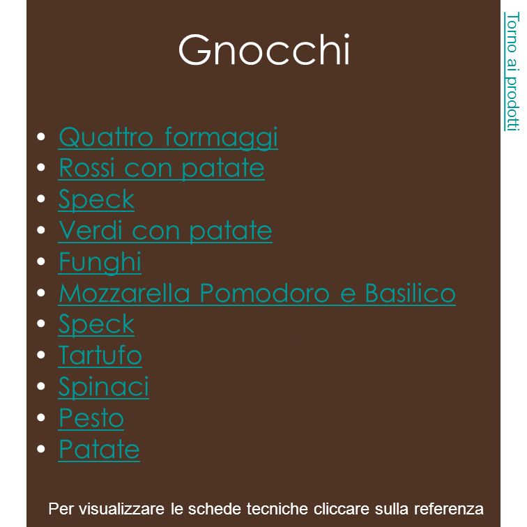Denominazione prodotto: Gnocchi Funghi Ingredienti: Acqua 50%, Preparato per Gnocchi 40%: farina di patate (25,6% sul prodotto), amido di mais, amido di frumento, farina di grano tenero tipo 00, sale, latte scremato in polvere, tuorlo d uovo in polvere, aromi.