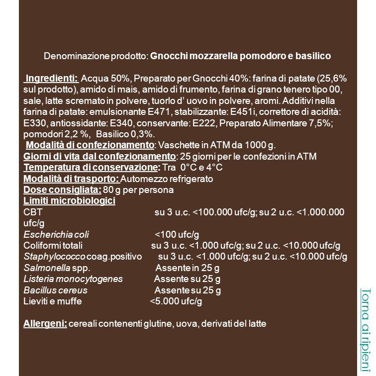 Denominazione prodotto: Gnocchi Spinaci Ingredienti: Acqua 50%, Preparato per Gnocchi 40%: farina di patate (25,6% sul prodotto), amido di mais, amido di frumento, farina di grano tenero tipo 00, sale, latte scremato in polvere, tuorlo d uovo in polvere, aromi.