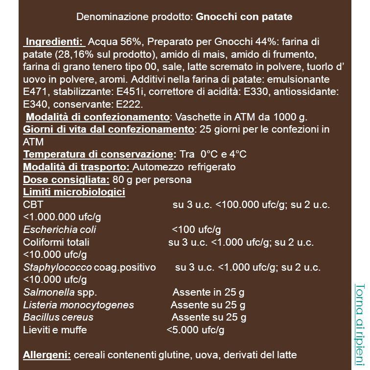 Denominazione prodotto: Gnocchi Pesto Ingredienti: Acqua 50%, Preparato per Gnocchi 40%: farina di patate (25,6% sul prodotto), amido di mais, amido di frumento, farina di grano tenero tipo 00, sale, latte scremato in polvere, tuorlo d uovo in polvere, aromi.