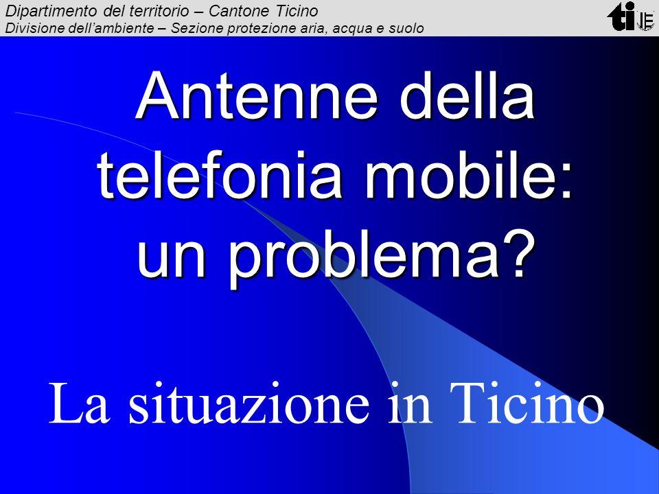 Dipartimento del territorio – Cantone Ticino Divisione dellambiente – Sezione protezione aria, acqua e suolo Antenne della telefonia mobile: un proble