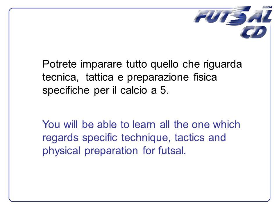 Potrete imparare tutto quello che riguarda tecnica, tattica e preparazione fisica specifiche per il calcio a 5. You will be able to learn all the one