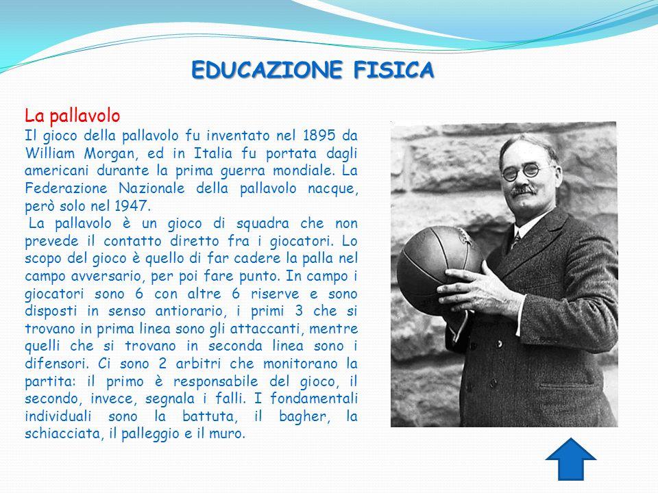 EDUCAZIONE FISICA La pallavolo Il gioco della pallavolo fu inventato nel 1895 da William Morgan, ed in Italia fu portata dagli americani durante la pr