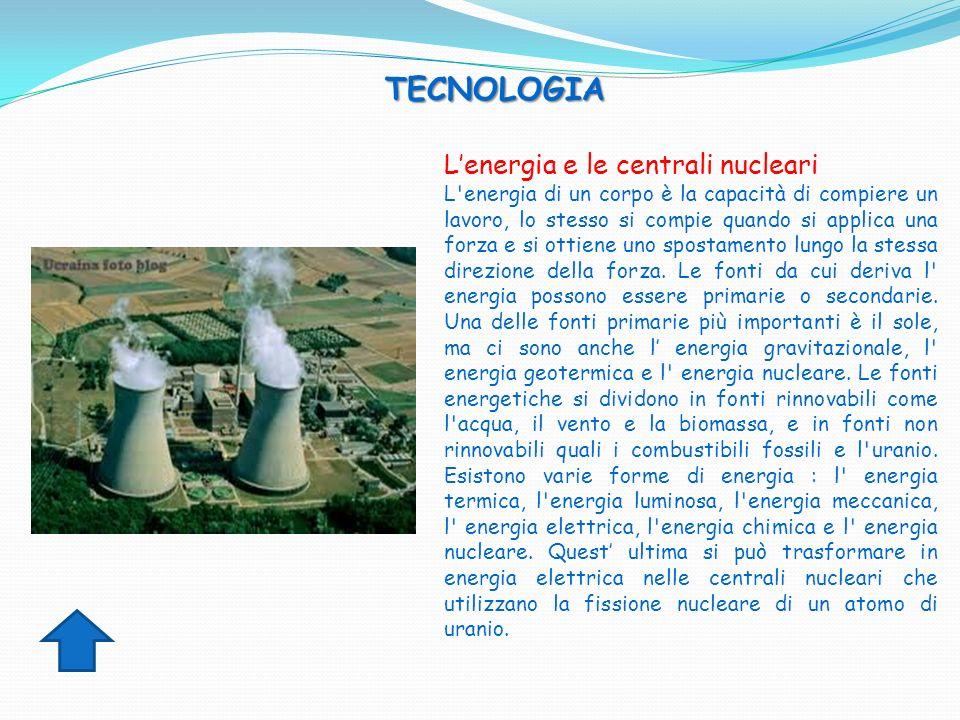 TECNOLOGIA TECNOLOGIA Lenergia e le centrali nucleari L'energia di un corpo è la capacità di compiere un lavoro, lo stesso si compie quando si applica