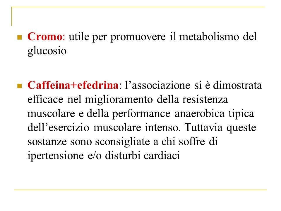 Cromo: utile per promuovere il metabolismo del glucosio Caffeina+efedrina: lassociazione si è dimostrata efficace nel miglioramento della resistenza muscolare e della performance anaerobica tipica dellesercizio muscolare intenso.