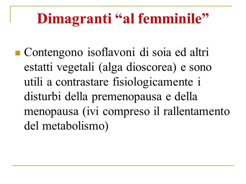 Dimagranti al femminile Contengono isoflavoni di soia ed altri estatti vegetali (alga dioscorea) e sono utili a contrastare fisiologicamente i disturbi della premenopausa e della menopausa (ivi compreso il rallentamento del metabolismo)