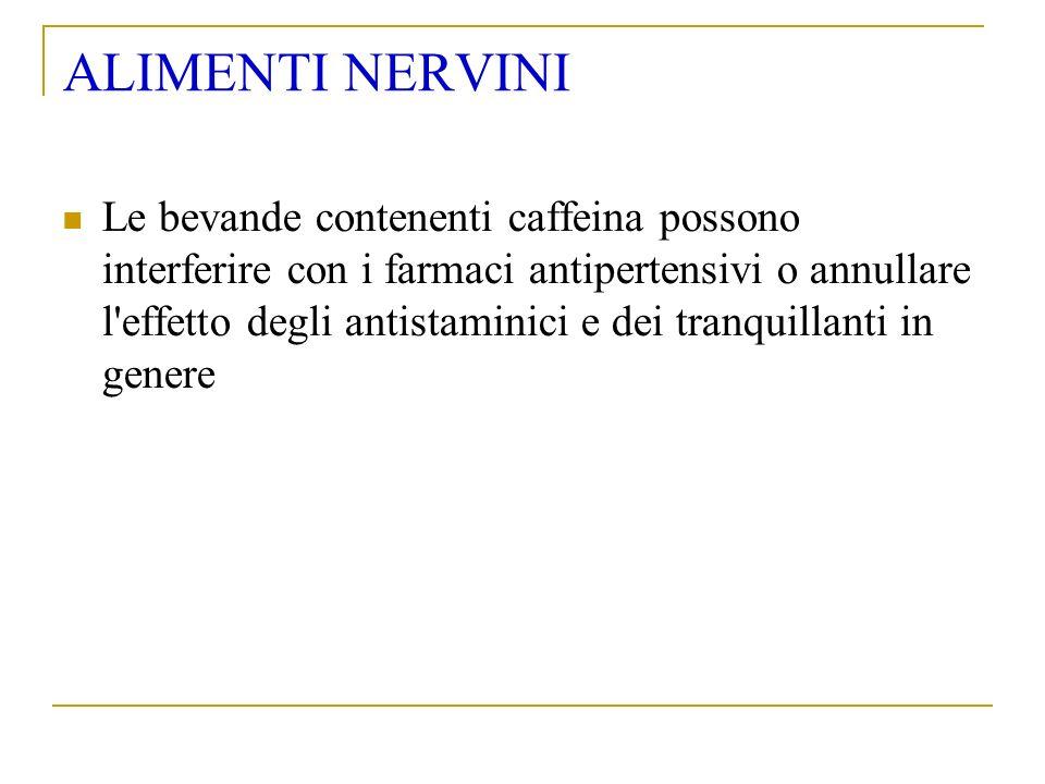 ALIMENTI NERVINI Le bevande contenenti caffeina possono interferire con i farmaci antipertensivi o annullare l effetto degli antistaminici e dei tranquillanti in genere