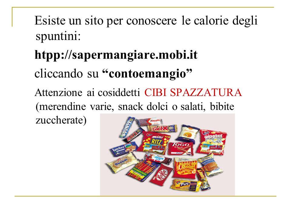 Esiste un sito per conoscere le calorie degli spuntini: htpp://sapermangiare.mobi.it cliccando su contoemangio Attenzione ai cosiddetti CIBI SPAZZATURA (merendine varie, snack dolci o salati, bibite zuccherate)