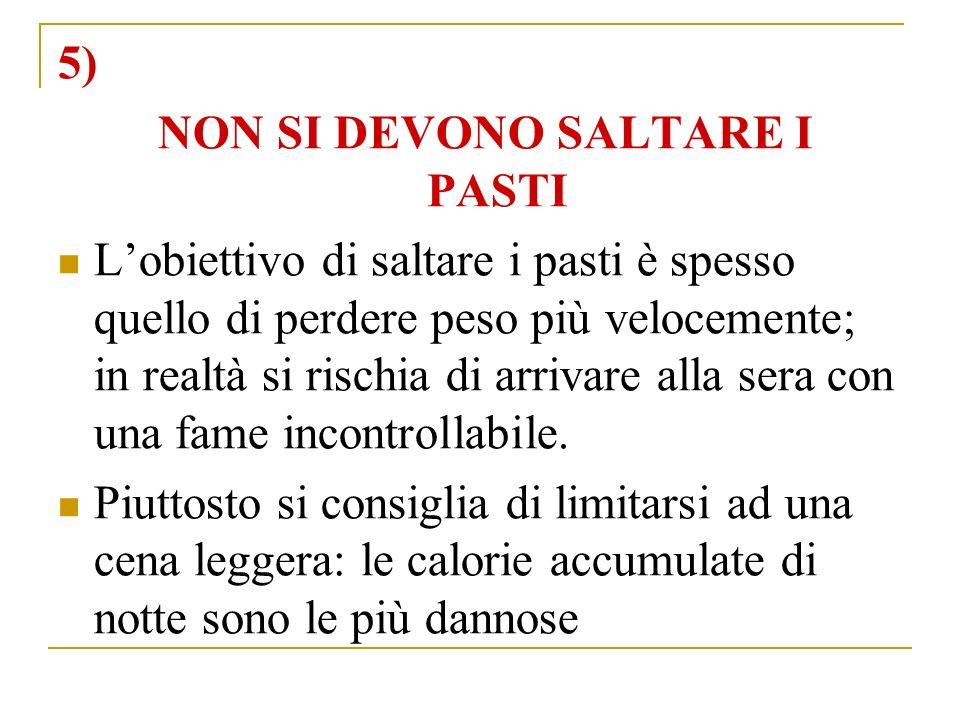 5) NON SI DEVONO SALTARE I PASTI Lobiettivo di saltare i pasti è spesso quello di perdere peso più velocemente; in realtà si rischia di arrivare alla sera con una fame incontrollabile.