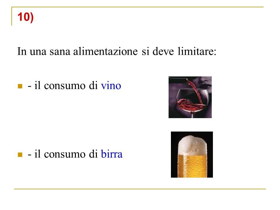 10) In una sana alimentazione si deve limitare: - il consumo di vino - il consumo di birra