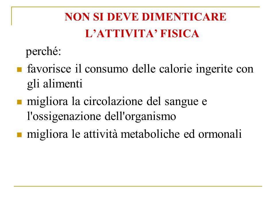 NON SI DEVE DIMENTICARE LATTIVITA FISICA perché: favorisce il consumo delle calorie ingerite con gli alimenti migliora la circolazione del sangue e l ossigenazione dell organismo migliora le attività metaboliche ed ormonali