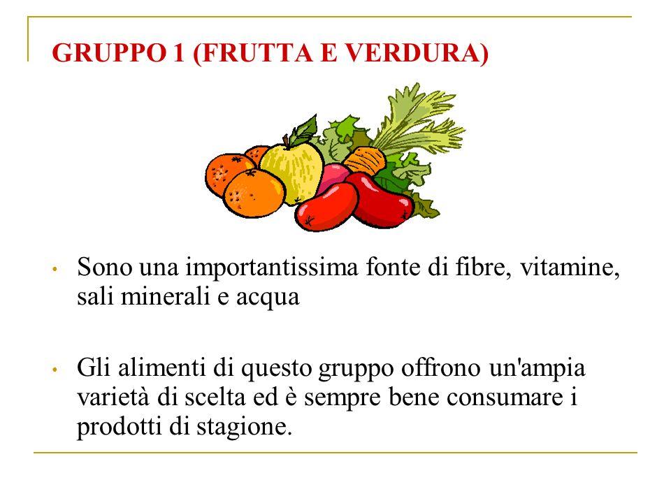 GRUPPO 1 (FRUTTA E VERDURA) Sono una importantissima fonte di fibre, vitamine, sali minerali e acqua Gli alimenti di questo gruppo offrono un ampia varietà di scelta ed è sempre bene consumare i prodotti di stagione.