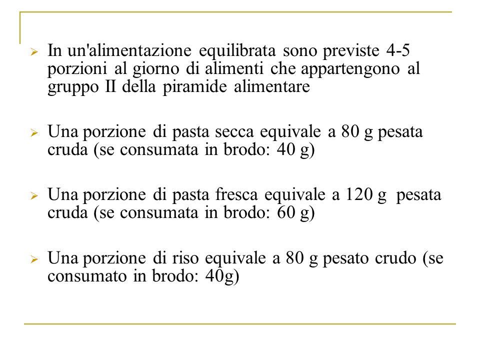 In un alimentazione equilibrata sono previste 4-5 porzioni al giorno di alimenti che appartengono al gruppo II della piramide alimentare Una porzione di pasta secca equivale a 80 g pesata cruda (se consumata in brodo: 40 g) Una porzione di pasta fresca equivale a 120 g pesata cruda (se consumata in brodo: 60 g) Una porzione di riso equivale a 80 g pesato crudo (se consumato in brodo: 40g)
