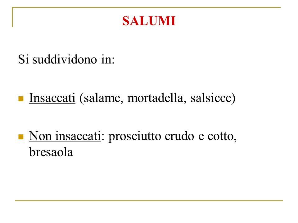SALUMI Si suddividono in: Insaccati (salame, mortadella, salsicce) Non insaccati: prosciutto crudo e cotto, bresaola
