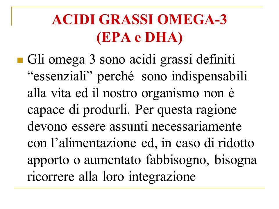 ACIDI GRASSI OMEGA-3 (EPA e DHA) Gli omega 3 sono acidi grassi definiti essenziali perché sono indispensabili alla vita ed il nostro organismo non è capace di produrli.