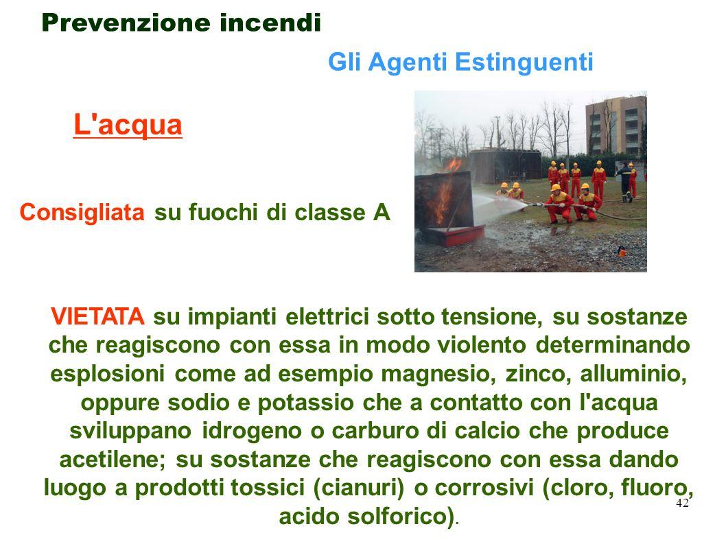 42 Prevenzione incendi Gli Agenti Estinguenti L'acqua VIETATA su impianti elettrici sotto tensione, su sostanze che reagiscono con essa in modo violen