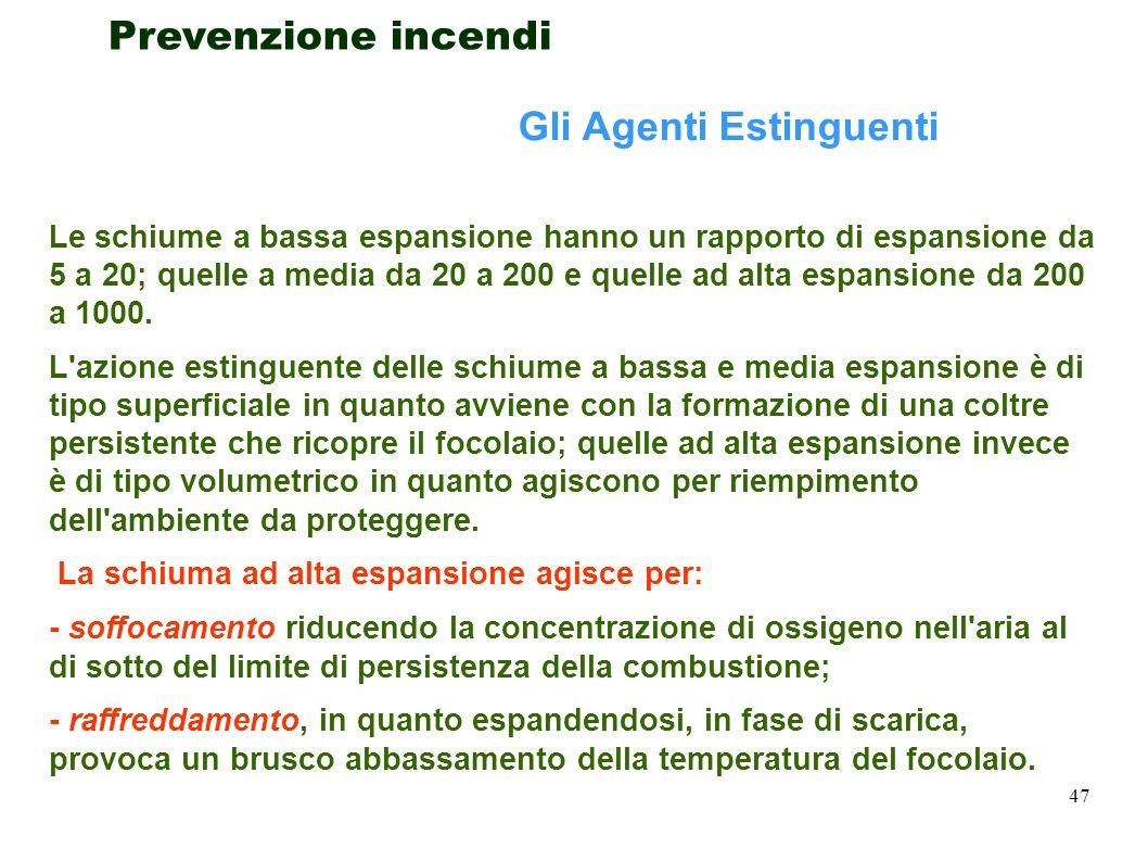 47 Prevenzione incendi Gli Agenti Estinguenti Le schiume a bassa espansione hanno un rapporto di espansione da 5 a 20; quelle a media da 20 a 200 e qu