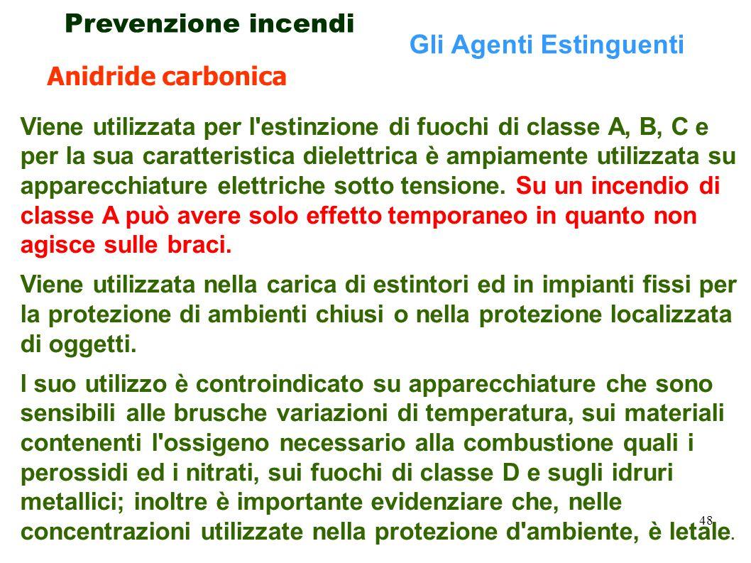 48 Prevenzione incendi Gli Agenti Estinguenti Viene utilizzata per l'estinzione di fuochi di classe A, B, C e per la sua caratteristica dielettrica è