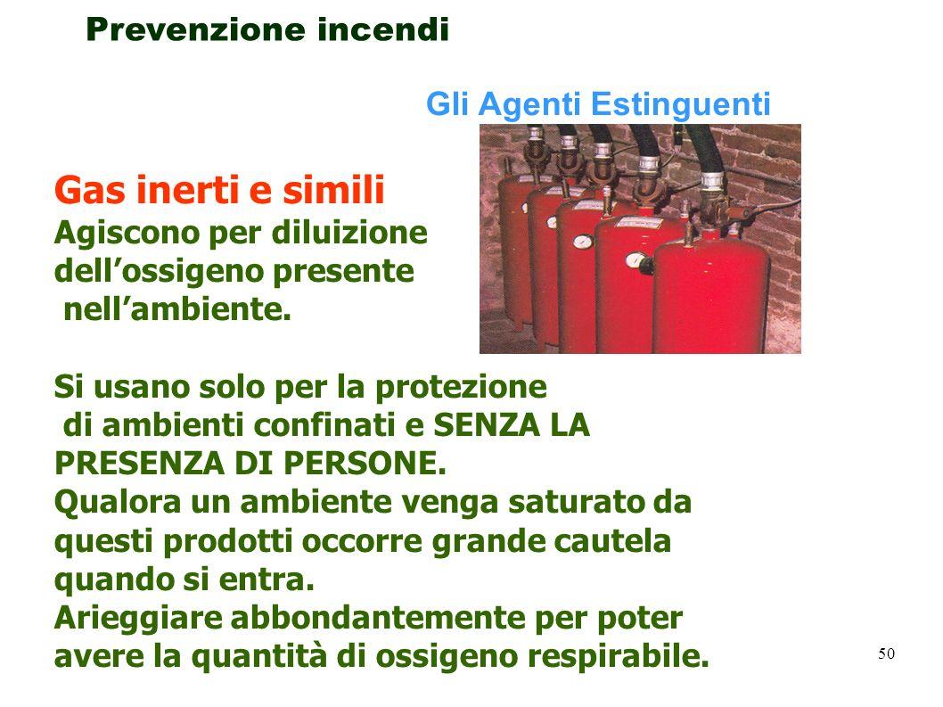50 Prevenzione incendi Gli Agenti Estinguenti Gas inerti e simili Agiscono per diluizione dellossigeno presente nellambiente. Si usano solo per la pro