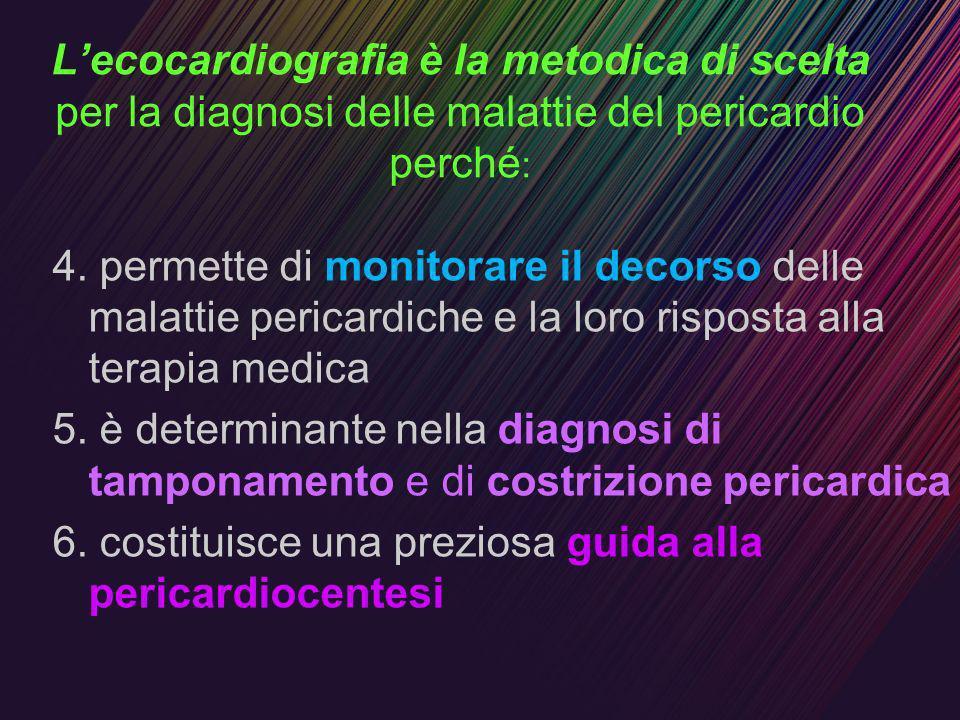 Lecocardiografia è la metodica di scelta per la diagnosi delle malattie del pericardio perché : 4. permette di monitorare il decorso delle malattie pe
