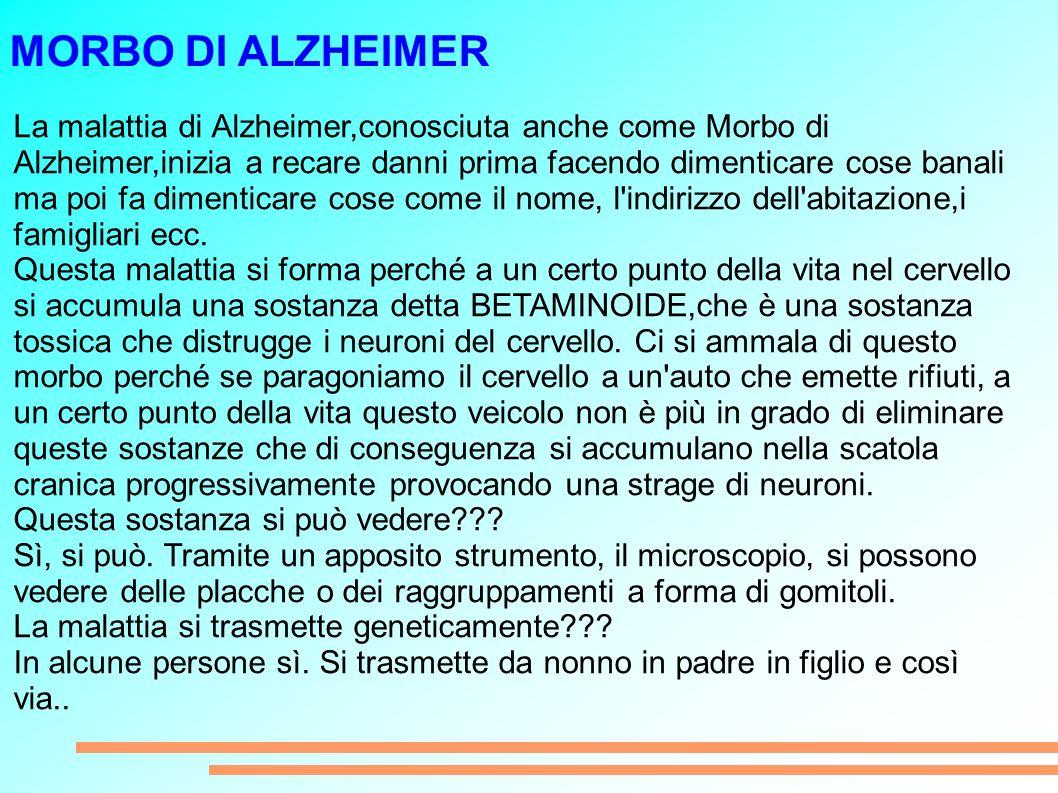 MORBO DI ALZHEIMER La malattia di Alzheimer,conosciuta anche come Morbo di Alzheimer,inizia a recare danni prima facendo dimenticare cose banali ma poi fa dimenticare cose come il nome, l indirizzo dell abitazione,i famigliari ecc.