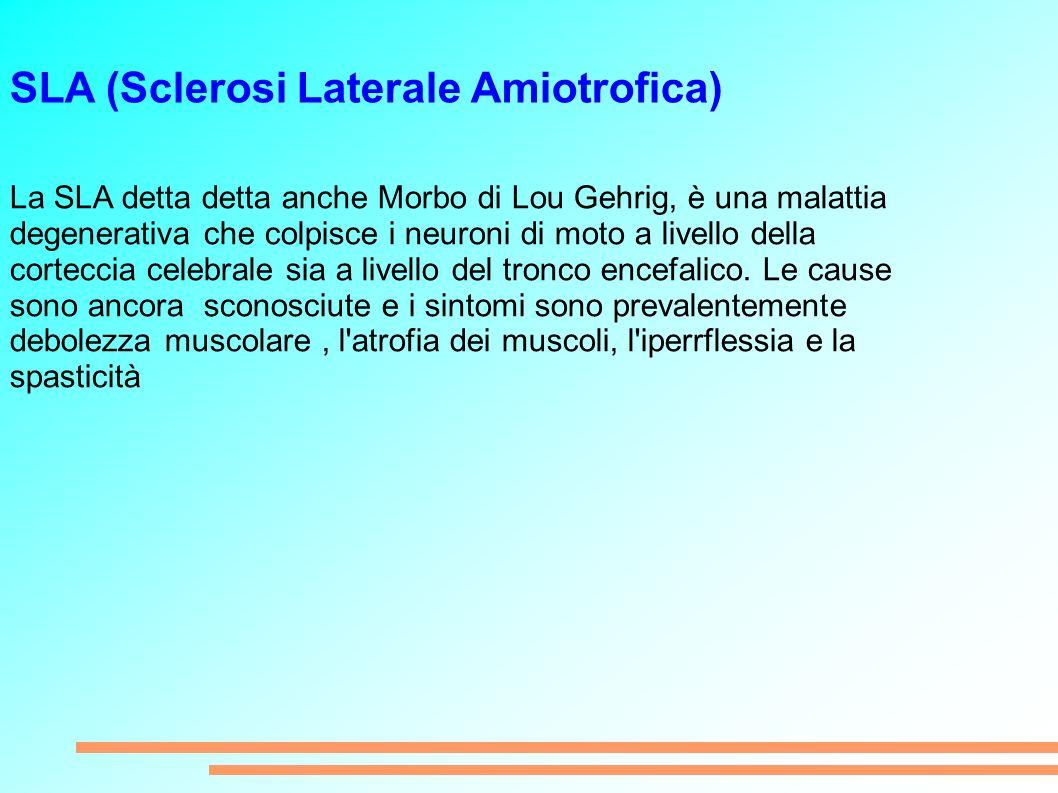 SLA (Sclerosi Laterale Amiotrofica) La SLA detta detta anche Morbo di Lou Gehrig, è una malattia degenerativa che colpisce i neuroni di moto a livello della corteccia celebrale sia a livello del tronco encefalico.