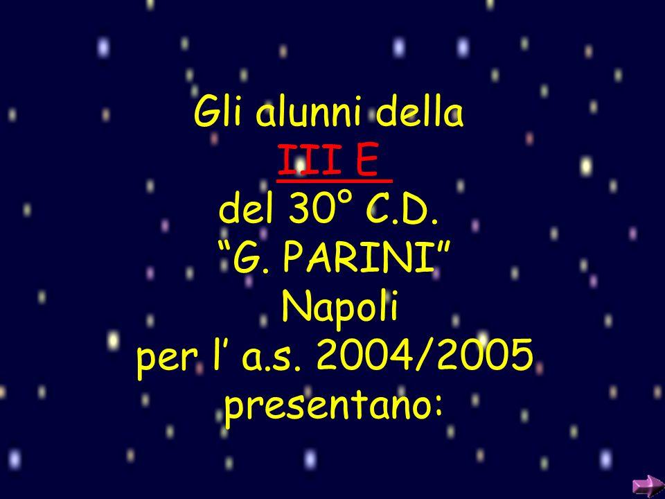 Gli alunni della III E del 30° C.D. G. PARINI Napoli per l a.s. 2004/2005 presentano: