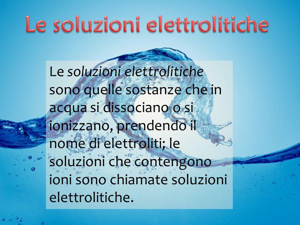 Le soluzioni elettrolitiche sono quelle sostanze che in acqua si dissociano o si ionizzano, prendendo il nome di elettroliti; le soluzioni che conteng