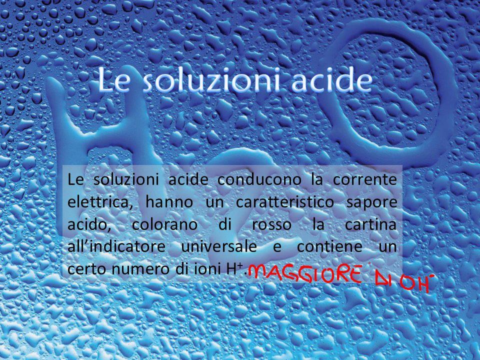Le soluzioni acide conducono la corrente elettrica, hanno un caratteristico sapore acido, colorano di rosso la cartina allindicatore universale e cont