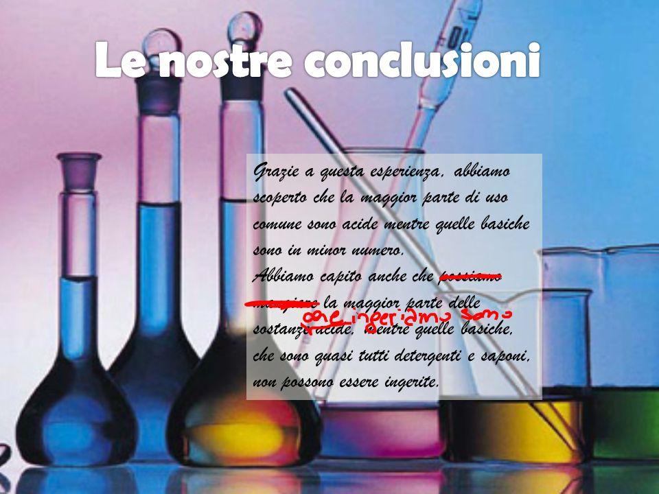 Grazie a questa esperienza, abbiamo scoperto che la maggior parte di uso comune sono acide mentre quelle basiche sono in minor numero. Abbiamo capito