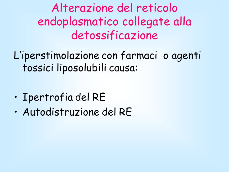 Alterazione del reticolo endoplasmatico collegate alla detossificazione Liperstimolazione con farmaci o agenti tossici liposolubili causa: Ipertrofia